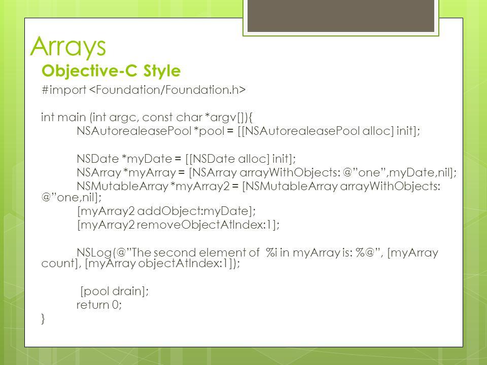 Arrays Objective-C Style #import int main (int argc, const char *argv[]){ NSAutorealeasePool *pool = [[NSAutorealeasePool alloc] init]; NSDate *myDate = [[NSDate alloc] init]; NSArray *myArray = [NSArray arrayWithObjects: @ one ,myDate,nil]; NSMutableArray *myArray2 = [NSMutableArray arrayWithObjects: @ one,nil]; [myArray2 addObject:myDate]; [myArray2 removeObjectAtIndex:1]; NSLog(@ The second element of %i in myArray is: %@ , [myArray count], [myArray objectAtIndex:1]); [pool drain]; return 0; }