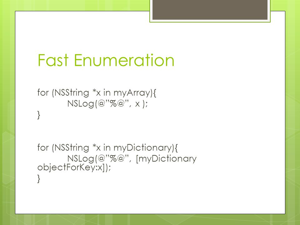 "Fast Enumeration for (NSString *x in myArray){ NSLog(@""%@"", x ); } for (NSString *x in myDictionary){ NSLog(@""%@"", [myDictionary objectForKey:x]); }"