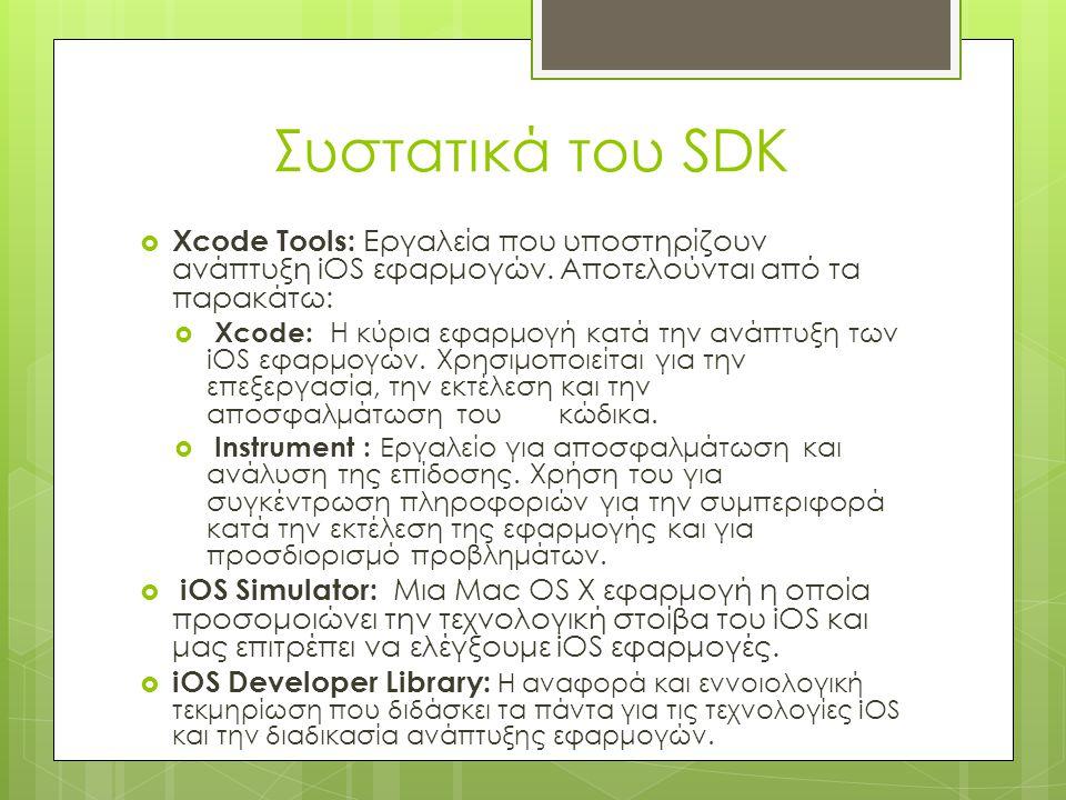 Συστατικά του SDK  Xcode Tools: Εργαλεία που υποστηρίζουν ανάπτυξη iOS εφαρμογών. Αποτελούνται από τα παρακάτω:  Xcode: Η κύρια εφαρμογή κατά την αν