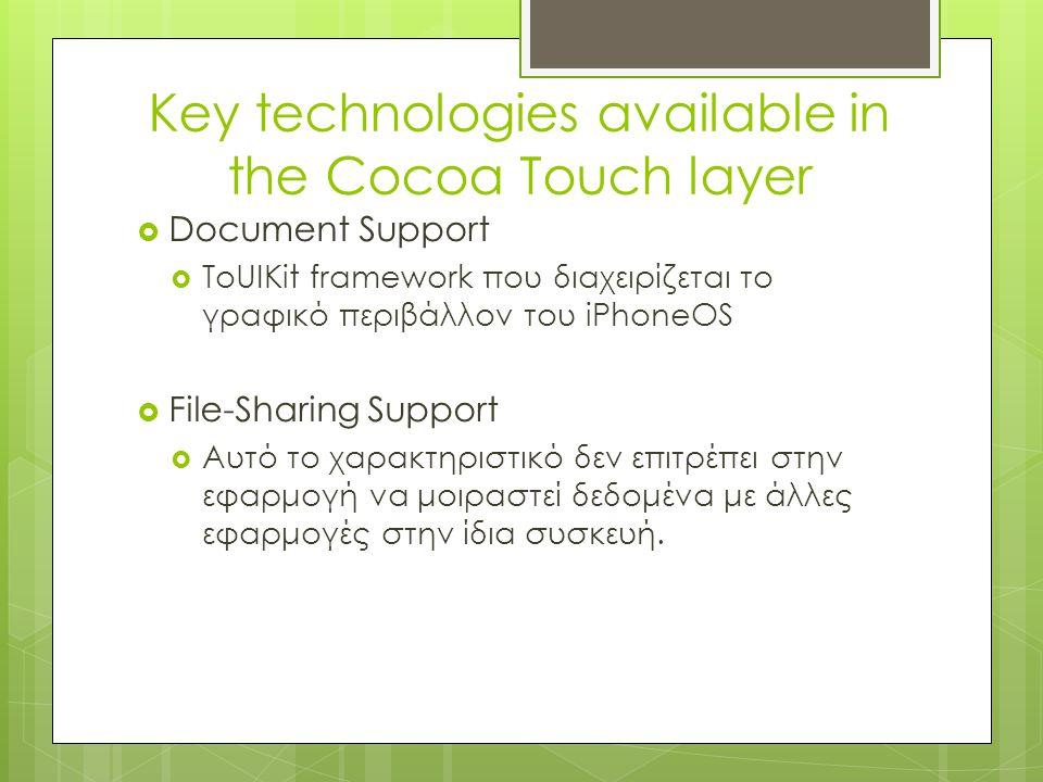 Κey technologies available in the Cocoa Touch layer  Document Support  ΤοUIKit framework που διαχειρίζεται το γραφικό περιβάλλον του iPhoneOS  File-Sharing Support  Αυτό το χαρακτηριστικό δεν επιτρέπει στην εφαρμογή να μοιραστεί δεδομένα με άλλες εφαρμογές στην ίδια συσκευή.