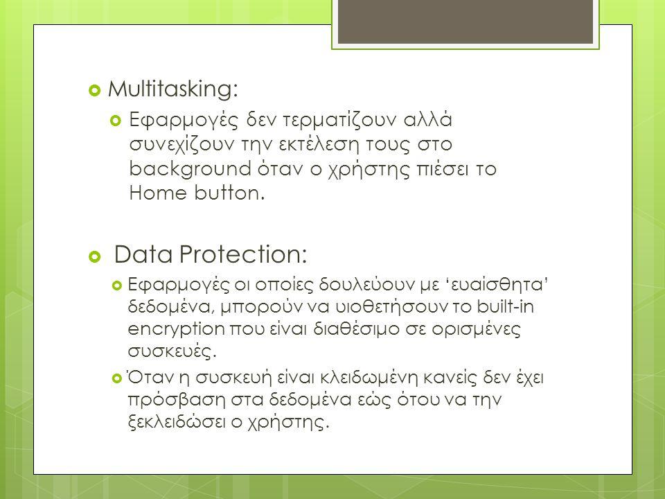  Multitasking:  Εφαρμογές δεν τερματίζουν αλλά συνεχίζουν την εκτέλεση τους στο background όταν ο χρήστης πιέσει το Home button.  Data Protection: