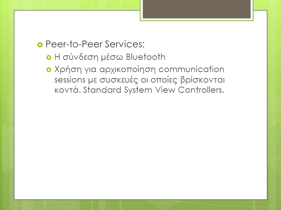  Peer-to-Peer Services:  Η σύνδεση μέσω Bluetooth  Χρήση για αρχικοποίηση communication sessions με συσκευές οι οποίες βρίσκονται κοντά.