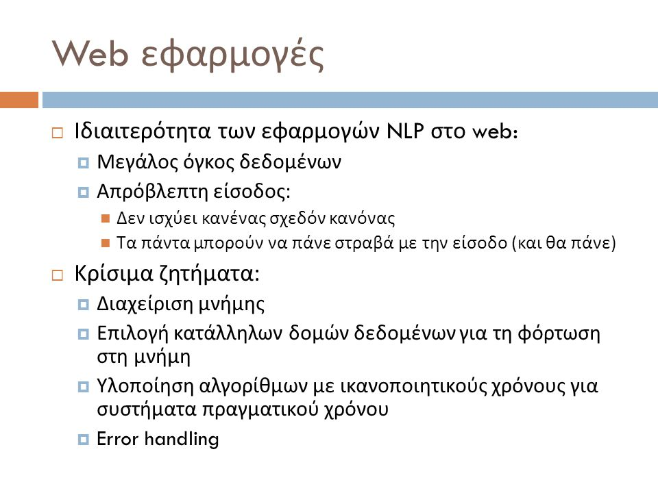 Web εφαρμογές  Ιδιαιτερότητα των εφαρμογών NLP στο web:  Μεγάλος όγκος δεδομένων  Απρόβλεπτη είσοδος :  Δεν ισχύει κανένας σχεδόν κανόνας  Τα πάντα μπορούν να πάνε στραβά με την είσοδο ( και θα πάνε )  Κρίσιμα ζητήματα :  Διαχείριση μνήμης  Επιλογή κατάλληλων δομών δεδομένων για τη φόρτωση στη μνήμη  Υλοποίηση αλγορίθμων με ικανοποιητικούς χρόνους για συστήματα πραγματικού χρόνου  Error handling