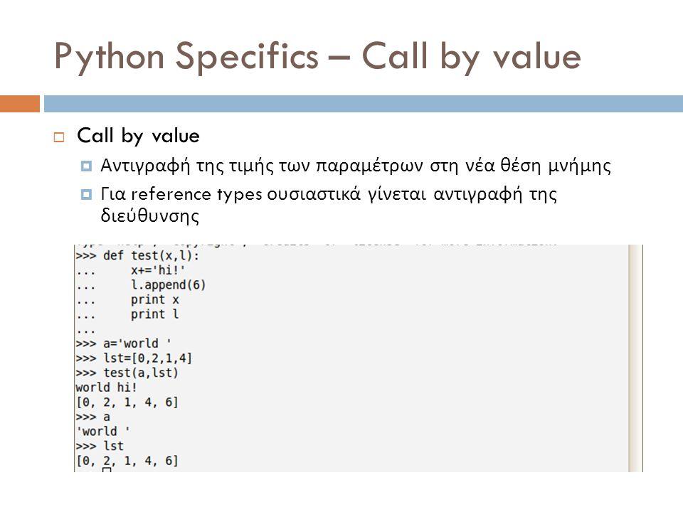 Python Specifics – Call by value  Call by value  Αντιγραφή της τιμής των παραμέτρων στη νέα θέση μνήμης  Για reference types ουσιαστικά γίνεται αντιγραφή της διεύθυνσης