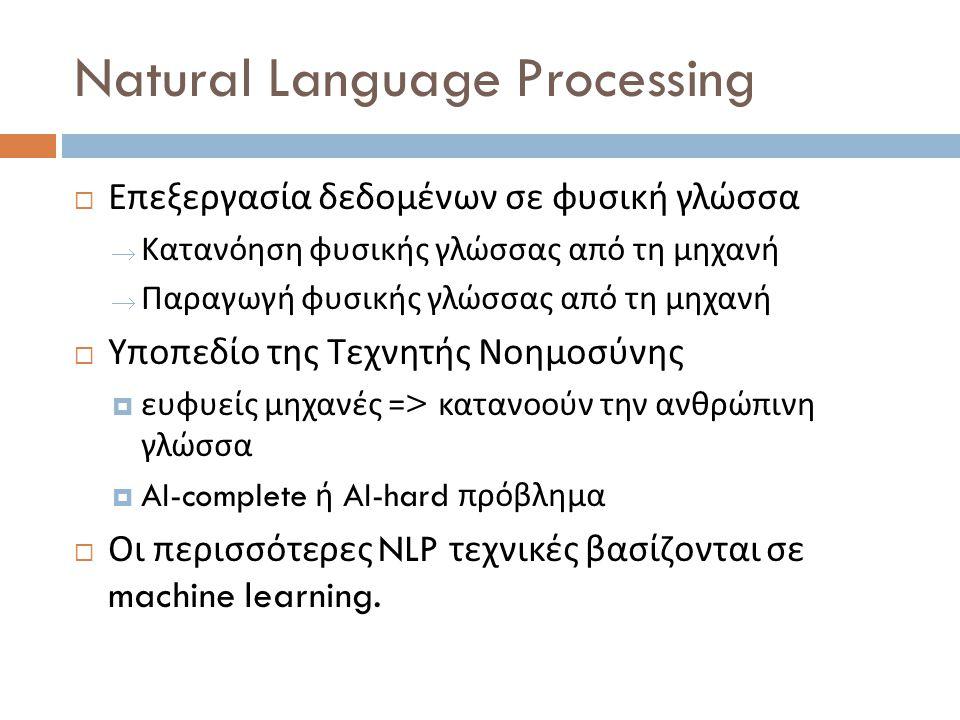 Natural Language Processing  Επεξεργασία δεδομένων σε φυσική γλώσσα  Κατανόηση φυσικής γλώσσας από τη μηχανή  Παραγωγή φυσικής γλώσσας από τη μηχανή  Υποπεδίο της Τεχνητής Νοημοσύνης  ευφυείς μηχανές => κατανοούν την ανθρώπινη γλώσσα  AI-complete ή AI-hard πρόβλημα  Οι περισσότερες NLP τεχνικές βασίζονται σε machine learning.
