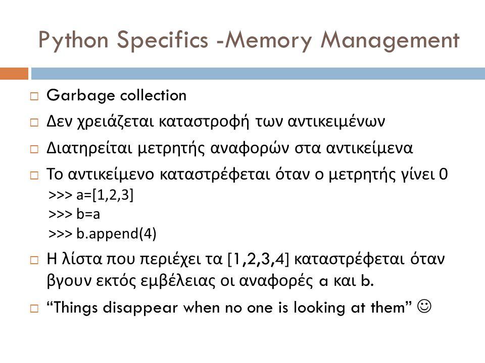 Python Specifics -Memory Management  Garbage collection  Δεν χρειάζεται καταστροφή των αντικειμένων  Διατηρείται μετρητής αναφορών στα αντικείμενα  Το αντικείμενο καταστρέφεται όταν ο μετρητής γίνει 0 >>> a=[1,2,3] >>> b=a >>> b.append(4)  Η λίστα που περιέχει τα [1,2,3,4] καταστρέφεται όταν βγουν εκτός εμβέλειας οι αναφορές a και b.