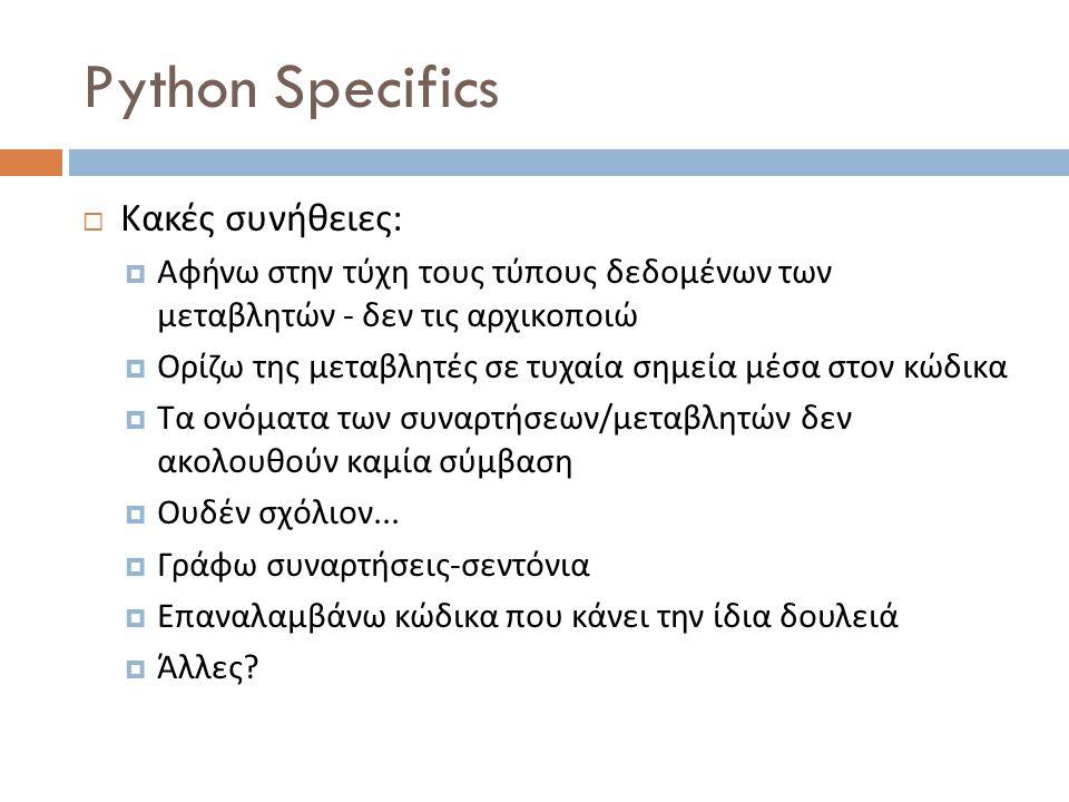 Python Specifics  Κακές συνήθειες :  Αφήνω στην τύχη τους τύπους δεδομένων των μεταβλητών - δεν τις αρχικοποιώ  Ορίζω της μεταβλητές σε τυχαία σημεία μέσα στον κώδικα  Τα ονόματα των συναρτήσεων / μεταβλητών δεν ακολουθούν καμία σύμβαση  Ουδέν σχόλιον...