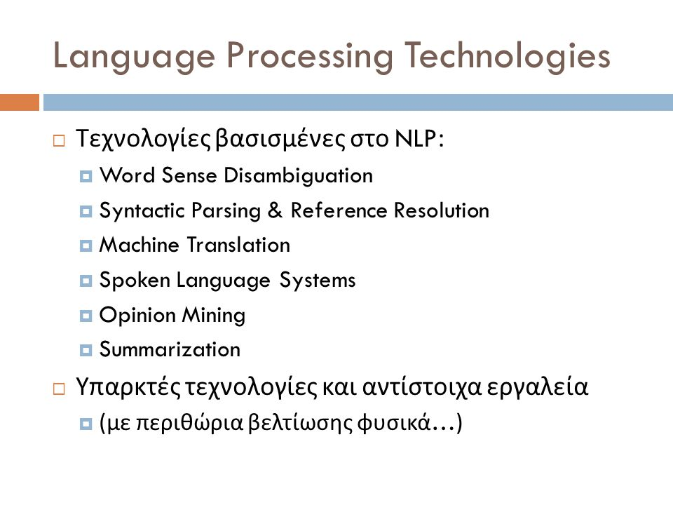 Language Processing Technologies  Τεχνολογίες βασισμένες στο NLP:  Word Sense Disambiguation  Syntactic Parsing & Reference Resolution  Machine Translation  Spoken Language Systems  Opinion Mining  Summarization  Υπαρκτές τεχνολογίες και αντίστοιχα εργαλεία  ( με περιθώρια βελτίωσης φυσικά …)