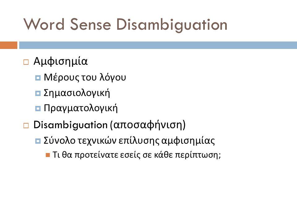 Word Sense Disambiguation  Αμφισημία  Μέρους του λόγου  Σημασιολογική  Πραγματολογική  Disambiguation ( αποσαφήνιση )  Σύνολο τεχνικών επίλυσης αμφισημίας  Τι θα προτείνατε εσείς σε κάθε περίπτωση ;