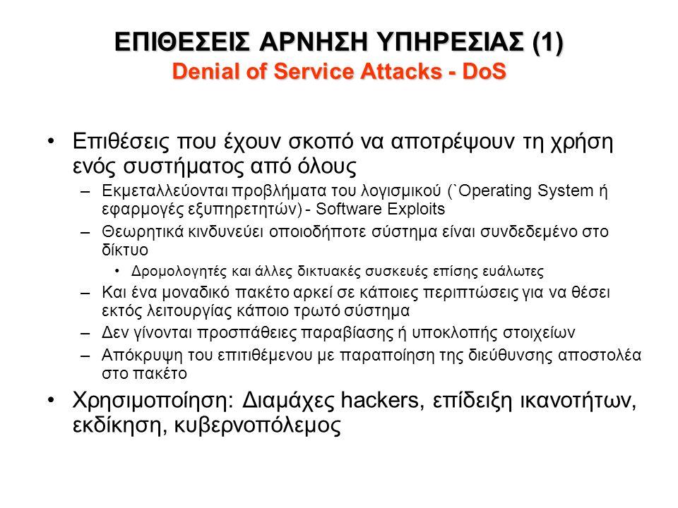 ΕΠΙΘΕΣΕΙΣ ΑΡΝΗΣΗ ΥΠΗΡΕΣΙΑΣ (1) Denial of Service Attacks - DoS •Επιθέσεις που έχουν σκοπό να αποτρέψουν τη χρήση ενός συστήματος από όλους –Εκμεταλλεύονται προβλήματα του λογισμικού (`Operating System ή εφαρμογές εξυπηρετητών) - Software Exploits –Θεωρητικά κινδυνεύει οποιοδήποτε σύστημα είναι συνδεδεμένο στο δίκτυο •Δρομολογητές και άλλες δικτυακές συσκευές επίσης ευάλωτες –Και ένα μοναδικό πακέτο αρκεί σε κάποιες περιπτώσεις για να θέσει εκτός λειτουργίας κάποιο τρωτό σύστημα –Δεν γίνονται προσπάθειες παραβίασης ή υποκλοπής στοιχείων –Απόκρυψη του επιτιθέμενου με παραποίηση της διεύθυνσης αποστολέα στο πακέτο •Χρησιμοποίηση: Διαμάχες hackers, επίδειξη ικανοτήτων, εκδίκηση, κυβερνοπόλεμος