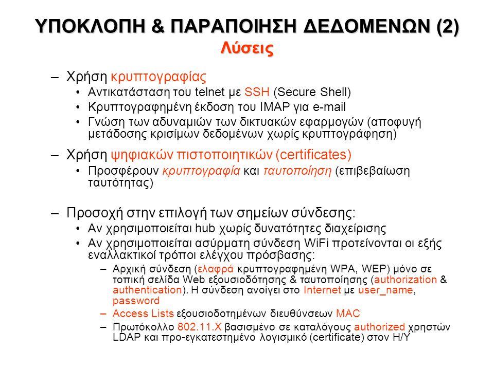 ΥΠΟΚΛΟΠΗ & ΠΑΡΑΠΟΙΗΣΗ ΔΕΔΟΜΕΝΩΝ (2) Λύσεις –Χρήση κρυπτογραφίας •Αντικατάσταση του telnet με SSH (Secure Shell) •Κρυπτογραφημένη έκδοση του IMAP για e-mail •Γνώση των αδυναμιών των δικτυακών εφαρμογών (αποφυγή μετάδοσης κρισίμων δεδομένων χωρίς κρυπτογράφηση) –Χρήση ψηφιακών πιστοποιητικών (certificates) •Προσφέρουν κρυπτογραφία και ταυτοποίηση (επιβεβαίωση ταυτότητας) –Προσοχή στην επιλογή των σημείων σύνδεσης: •Αν χρησιμοποιείται hub χωρίς δυνατότητες διαχείρισης •Αν χρησιμοποιείται ασύρματη σύνδεση WiFi προτείνονται οι εξής εναλλακτικοί τρόποι ελέγχου πρόσβασης: –Αρχική σύνδεση (ελαφρά κρυπτογραφημένη WPA, WEP) μόνο σε τοπική σελίδα Web εξουσιοδότησης & ταυτοποίησης (authorization & authentication).