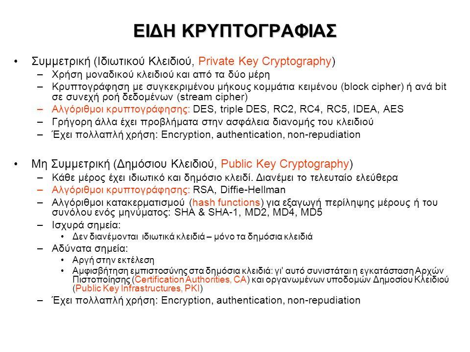 ΕΙΔΗ ΚΡΥΠΤΟΓΡΑΦΙΑΣ •Συμμετρική (Ιδιωτικού Κλειδιού, Private Key Cryptography) –Χρήση μοναδικού κλειδιού και από τα δύο μέρη –Κρυπτογράφηση με συγκεκριμένου μήκους κομμάτια κειμένου (block cipher) ή ανά bit σε συνεχή ροή δεδομένων (stream cipher) –Αλγόριθμοι κρυπτογράφησης: DES, triple DES, RC2, RC4, RC5, IDEA, AES –Γρήγορη άλλα έχει προβλήματα στην ασφάλεια διανομής του κλειδιού –Έχει πολλαπλή χρήση: Encryption, authentication, non-repudiation •Μη Συμμετρική (Δημόσιου Κλειδιού, Public Key Cryptography) –Κάθε μέρος έχει ιδιωτικό και δημόσιο κλειδί.