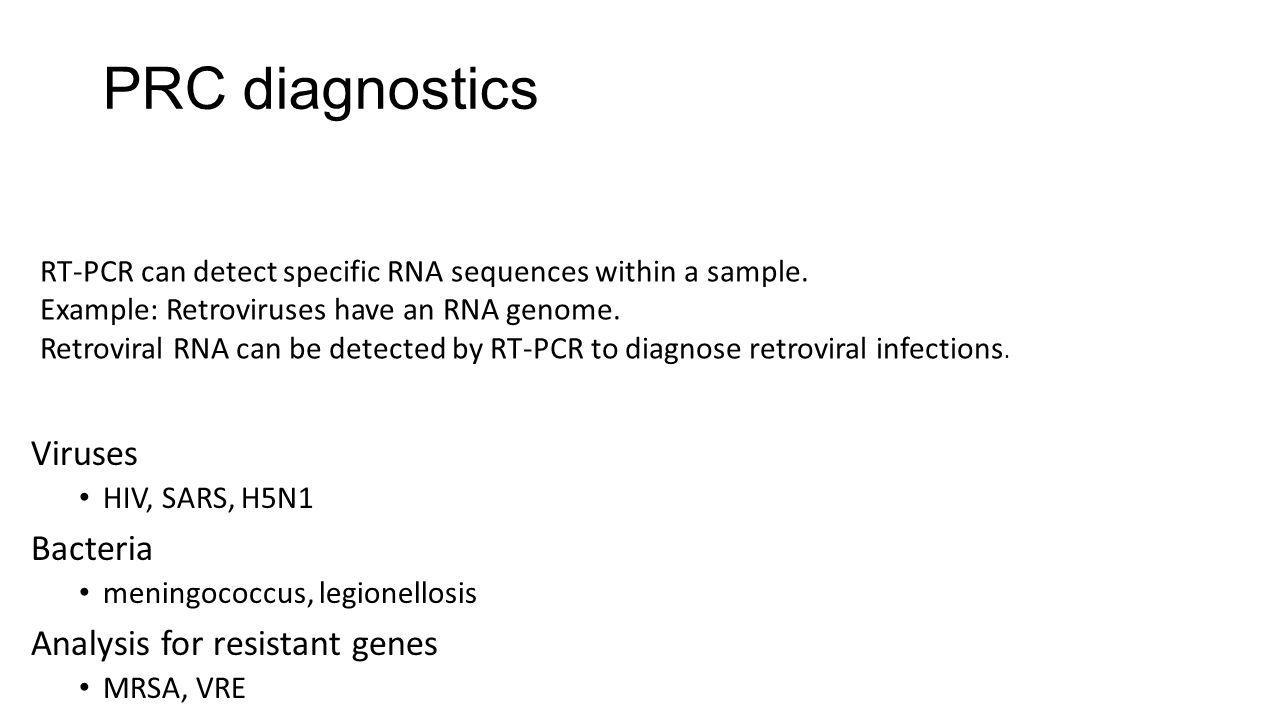 PRC diagnostics Viruses • HIV, SARS, H5N1 Bacteria • meningococcus, legionellosis Analysis for resistant genes • MRSA, VRE RT-PCR can detect specific