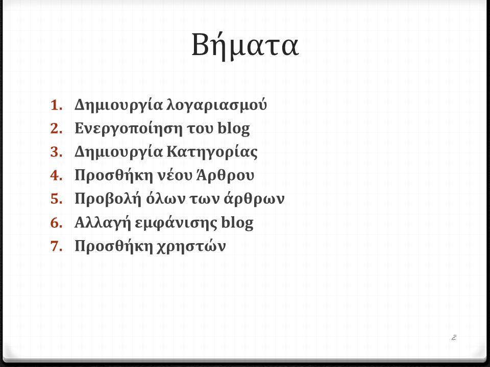 Βήματα 1. Δημιουργία λογαριασμού 2. Ενεργοποίηση του blog 3. Δημιουργία Κατηγορίας 4. Προσθήκη νέου Άρθρου 5. Προβολή όλων των άρθρων 6. Αλ