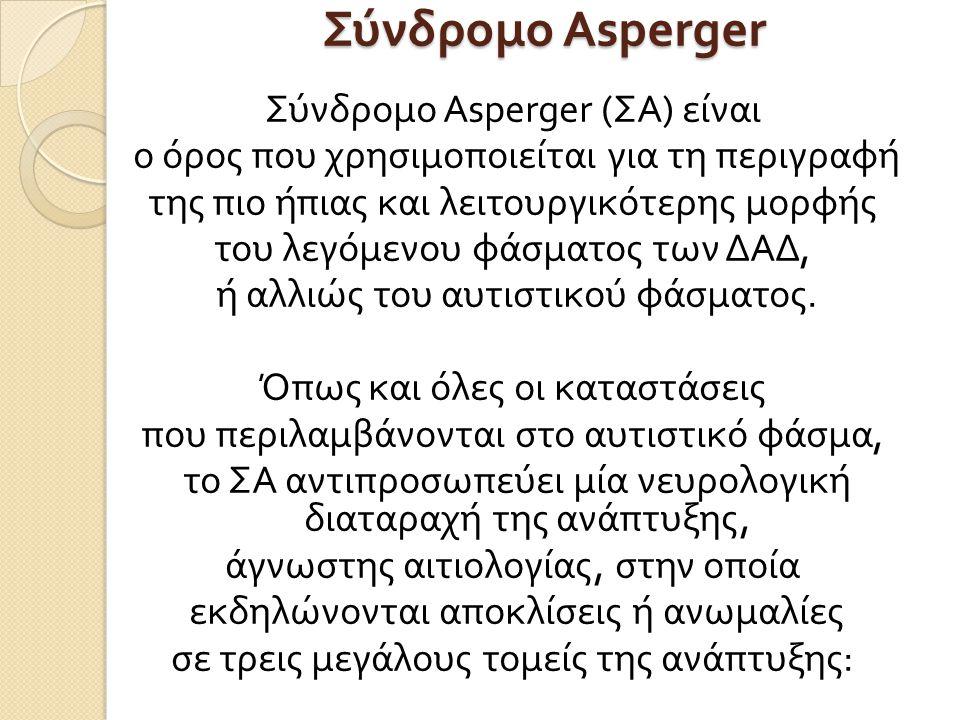 Σύνδρομο Asperger Σύνδρομο Asperger ( ΣΑ ) είναι ο όρος που χρησιμοποιείται για τη περιγραφή της πιο ήπιας και λειτουργικότερης μορφής του λεγόμενου φάσματος των ΔΑΔ, ή αλλιώς του αυτιστικού φάσματος.