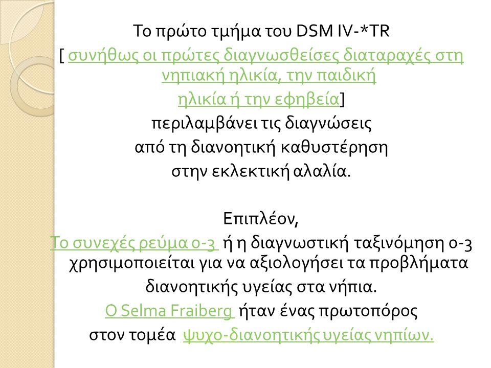 Το πρώτο τμήμα του DSM IV-*TR [ συνήθως οι πρώτες διαγνωσθείσες διαταραχές στη νηπιακή ηλικία, την παιδική συνήθως οι πρώτες διαγνωσθείσες διαταραχές στη νηπιακή ηλικία, την παιδική ηλικία ή την εφηβεία ηλικία ή την εφηβεία ] περιλαμβάνει τις διαγνώσεις από τη διανοητική καθυστέρηση στην εκλεκτική αλαλία.