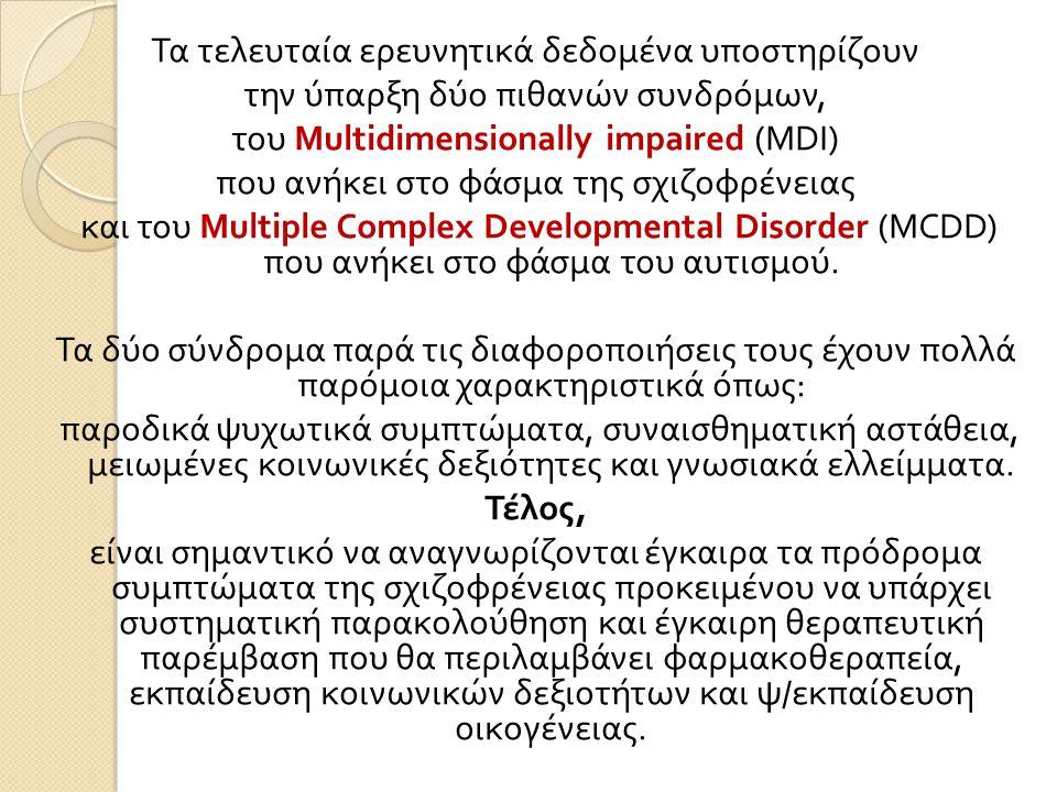 Τα τελευταία ερευνητικά δεδομένα υποστηρίζουν την ύπαρξη δύο πιθανών συνδρόμων, του Multidimensionally impaired (MDI) που ανήκει στο φάσμα της σχιζοφρένειας και του Multiple Complex Developmental Disorder (MCDD) που ανήκει στο φάσμα του αυτισμού.