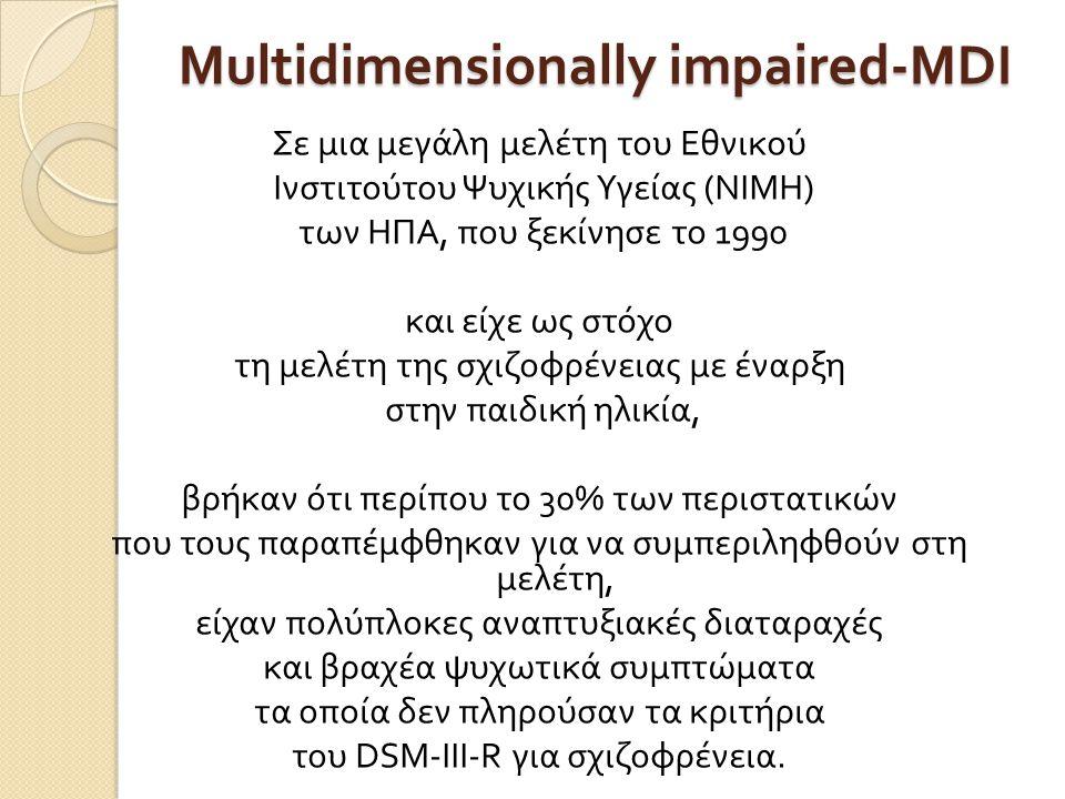 Multidimensionally impaired-MDI Σε μια μεγάλη μελέτη του Εθνικού Ινστιτούτου Ψυχικής Υγείας ( ΝΙΜΗ ) των ΗΠΑ, που ξεκίνησε το 1990 και είχε ως στόχο τη μελέτη της σχιζοφρένειας με έναρξη στην παιδική ηλικία, βρήκαν ότι περίπου το 30% των περιστατικών που τους παραπέμφθηκαν για να συμπεριληφθούν στη μελέτη, είχαν πολύπλοκες αναπτυξιακές διαταραχές και βραχέα ψυχωτικά συμπτώματα τα οποία δεν πληρούσαν τα κριτήρια του DSM-III-R για σχιζοφρένεια.