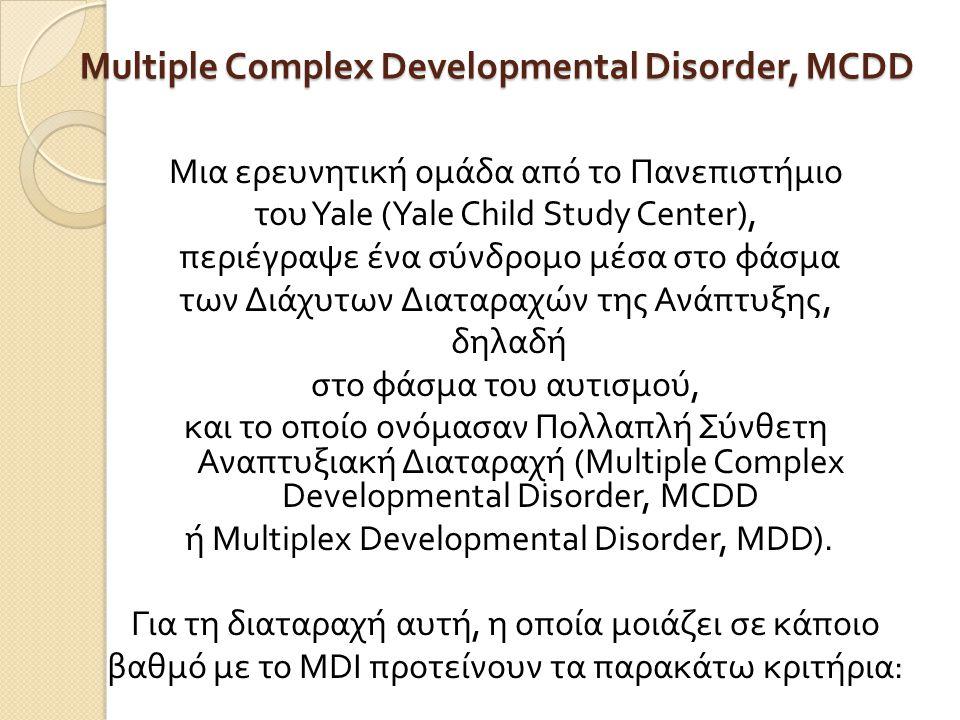 Multiple Complex Developmental Disorder, MCDD Μια ερευνητική ομάδα από το Πανεπιστήμιο του Yale (Yale Child Study Center), περιέγραψε ένα σύνδρομο μέσα στο φάσμα των Διάχυτων Διαταραχών της Ανάπτυξης, δηλαδή στο φάσμα του αυτισμού, και το οποίο ονόμασαν Πολλαπλή Σύνθετη Αναπτυξιακή Διαταραχή (Multiple Complex Developmental Disorder, MCDD ή Multiplex Developmental Disorder, MDD).