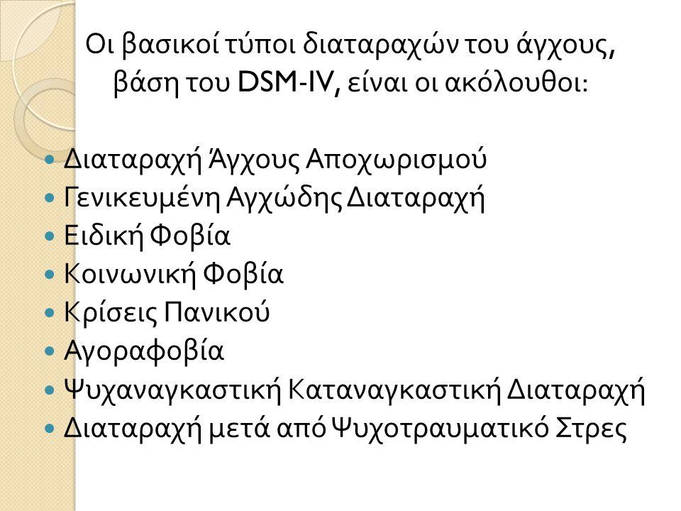 Οι βασικοί τύποι διαταραχών του άγχους, βάση του DSM-IV, είναι οι ακόλουθοι :  Διαταραχή Άγχους Αποχωρισμού  Γενικευμένη Αγχώδης Διαταραχή  Ειδική