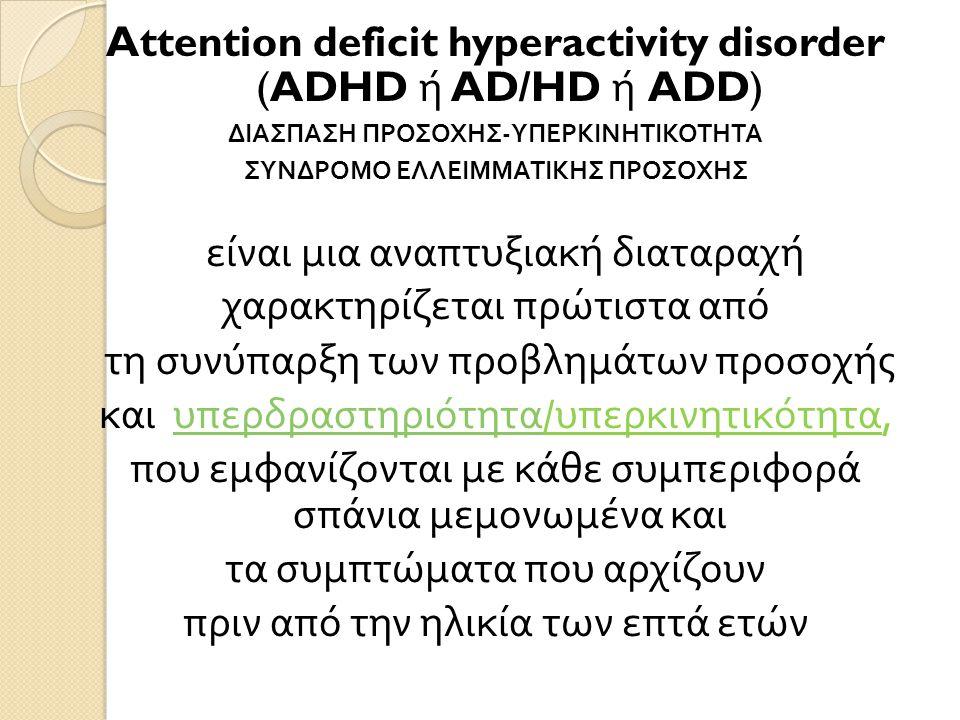 Attention deficit hyperactivity disorder (ADHD ή AD/HD ή ADD) ΔΙΑΣΠΑΣΗ ΠΡΟΣΟΧΗΣ - ΥΠΕΡΚΙΝΗΤΙΚΟΤΗΤΑ ΣΥΝΔΡΟΜΟ ΕΛΛΕΙΜΜΑΤΙΚΗΣ ΠΡΟΣΟΧΗΣ είναι μια αναπτυξιακή διαταραχή χαρακτηρίζεται πρώτιστα από τη συνύπαρξη των προβλημάτων προσοχής και υπερδραστηριότητα / υπερκινητικότητα, υπερδραστηριότητα που εμφανίζονται με κάθε συμπεριφορά σπάνια μεμονωμένα και τα συμπτώματα που αρχίζουν πριν από την ηλικία των επτά ετών