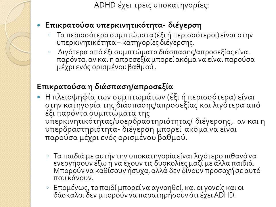 ADHD έχει τρεις υποκατηγορίες :  Επικρατούσα υπερκινητικότητα - διέγερση ◦ Τα περισσότερα συμπτώματα ( έξι ή περισσότεροι ) είναι στην υπερκινητικότητα – κατηγορίες διέγερσης.