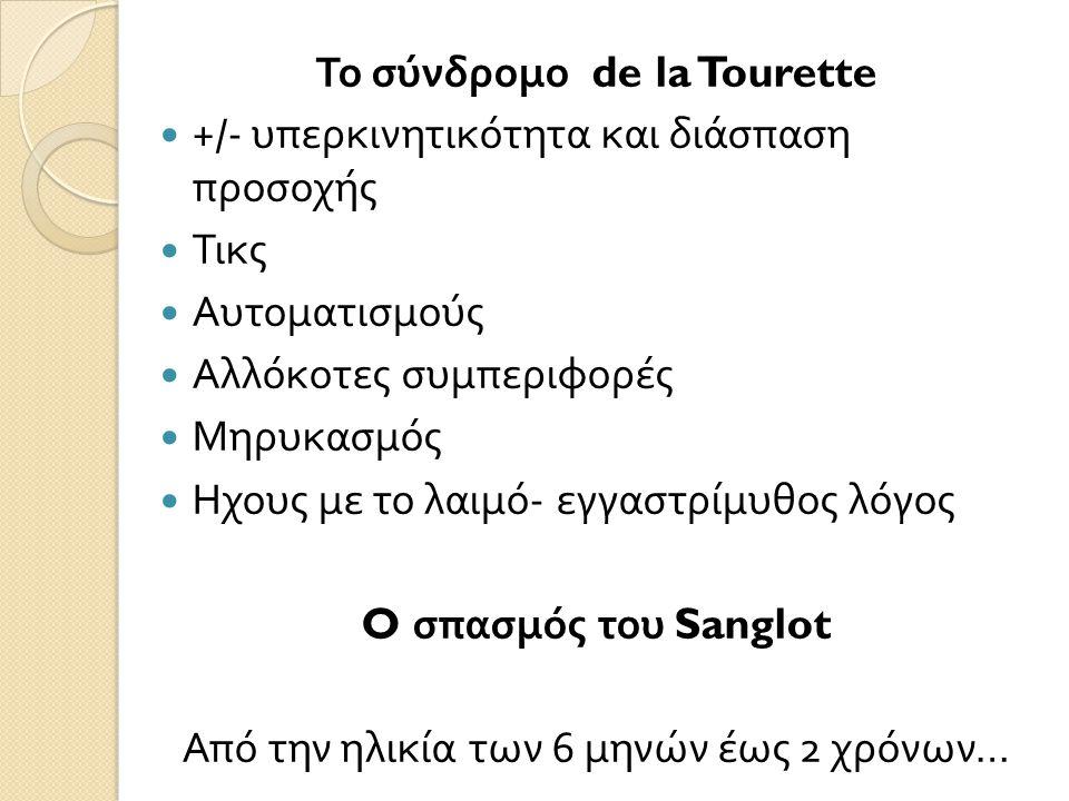 Το σύνδρομο de la Tourette  +/- υπερκινητικότητα και διάσπαση προσοχής  Τικς  Αυτοματισμούς  Αλλόκοτες συμπεριφορές  Μηρυκασμός  Ηχους με το λαιμό - εγγαστρίμυθος λόγος O σπασμός του Sanglot Από την ηλικία των 6 μηνών έως 2 χρόνων …
