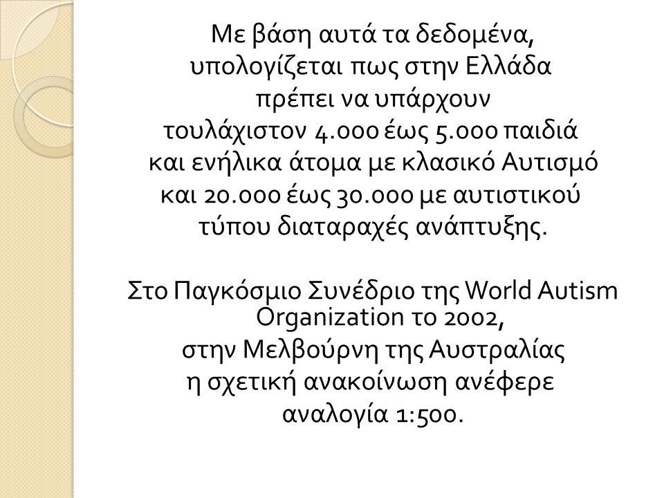 Με βάση αυτά τα δεδομένα, υπολογίζεται πως στην Ελλάδα πρέπει να υπάρχουν τουλάχιστον 4.000 έως 5.000 παιδιά και ενήλικα άτομα με κλασικό Αυτισμό και 20.000 έως 30.000 με αυτιστικού τύπου διαταραχές ανάπτυξης.