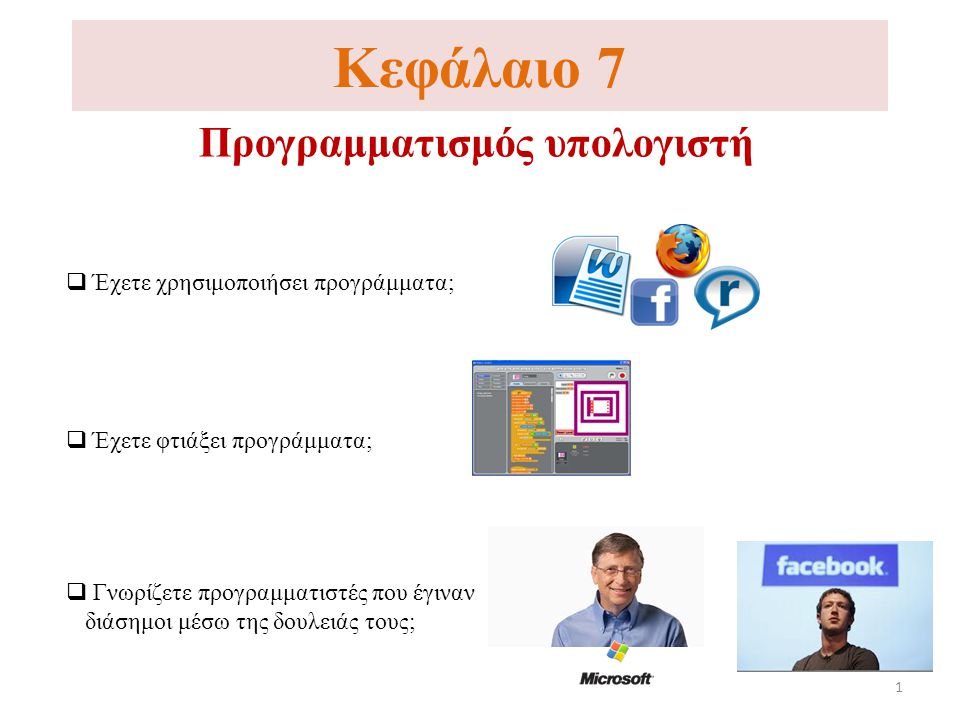 Κεφάλαιο 7 Προγραμματισμός υπολογιστή  Έχετε χρησιμοποιήσει προγράμματα;  Γνωρίζετε προγραμματιστές που έγιναν διάσημοι μέσω της δουλειάς τους;  Έχετε φτιάξει προγράμματα; 1