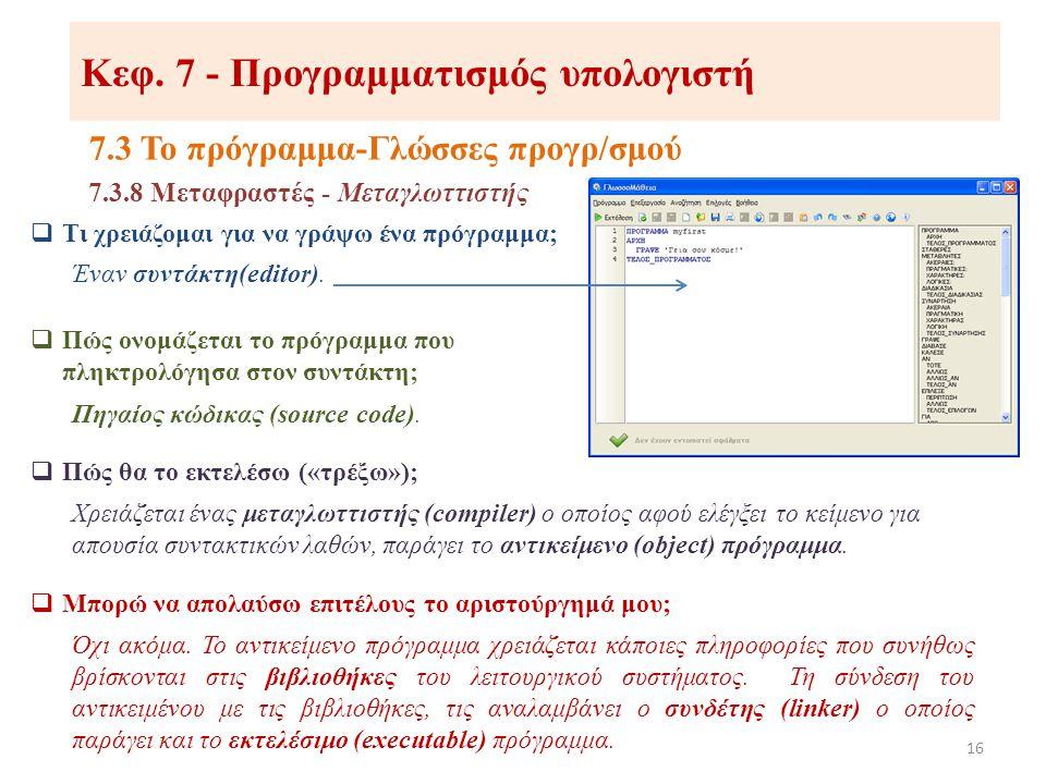 Κεφ. 7 - Προγραμματισμός υπολογιστή 7.3 Το πρόγραμμα-Γλώσσες προγρ/σμού 16 7.3.8 Μεταφραστές - Μεταγλωττιστής  Τι χρειάζομαι για να γράψω ένα πρόγραμ