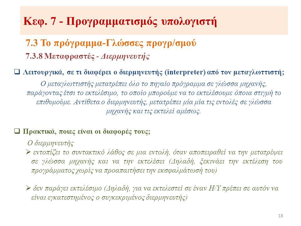 Κεφ. 7 - Προγραμματισμός υπολογιστή 7.3 Το πρόγραμμα-Γλώσσες προγρ/σμού 18 7.3.8 Μεταφραστές - Διερμηνευτής  Λειτουργικά, σε τι διαφέρει ο διερμηνευτ