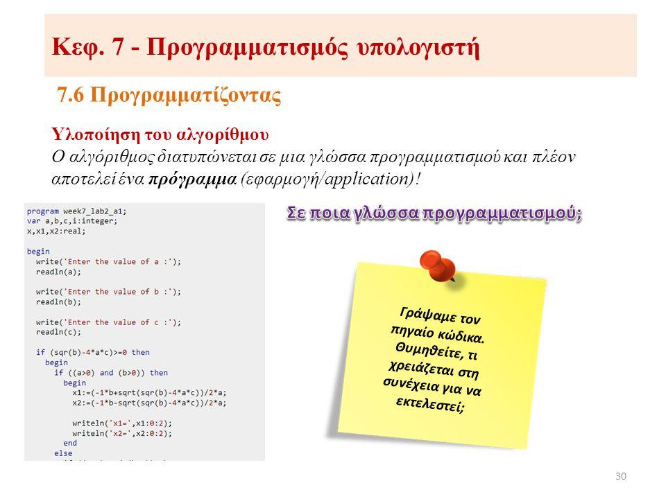 Κεφ. 7 - Προγραμματισμός υπολογιστή 7.6 Προγραμματίζοντας 30 Υλοποίηση του αλγορίθμου Ο αλγόριθμος διατυπώνεται σε μια γλώσσα προγραμματισμού και πλέο