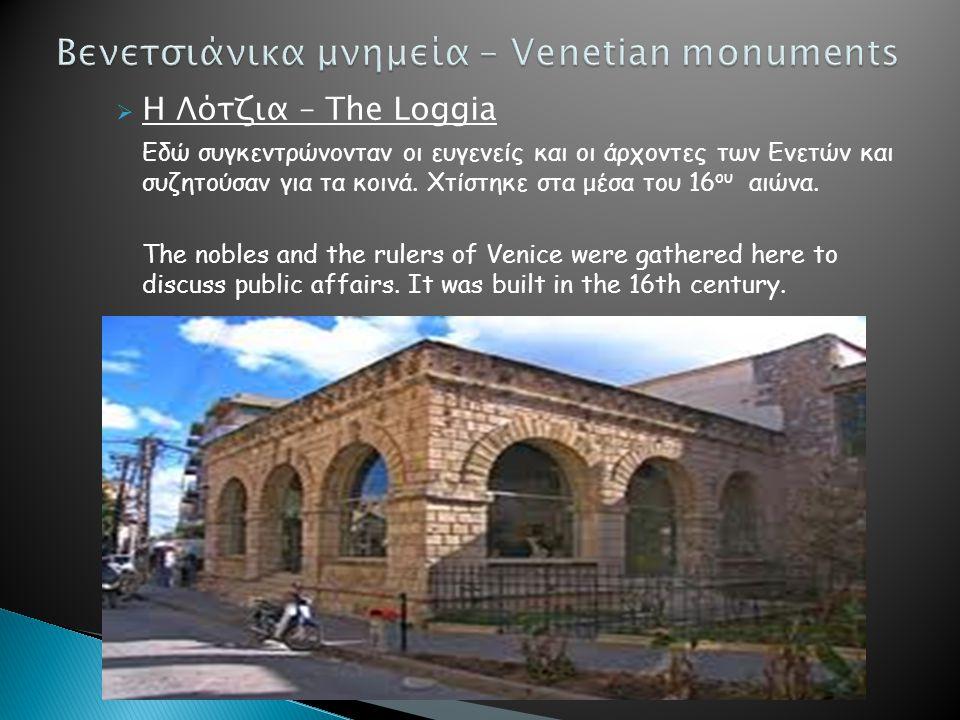  Η Λότζια – The Loggia Εδώ συγκεντρώνονταν οι ευγενείς και οι άρχοντες των Ενετών και συζητούσαν για τα κοινά. Χτίστηκε στα μέσα του 16 ου αιώνα. The
