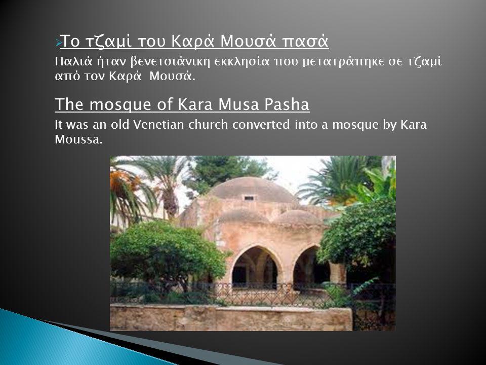  Το τζαμί του Καρά Μουσά πασά Παλιά ήταν βενετσιάνικη εκκλησία που μετατράπηκε σε τζαμί από τον Καρά Μουσά. The mosque of Kara Musa Pasha It was an o