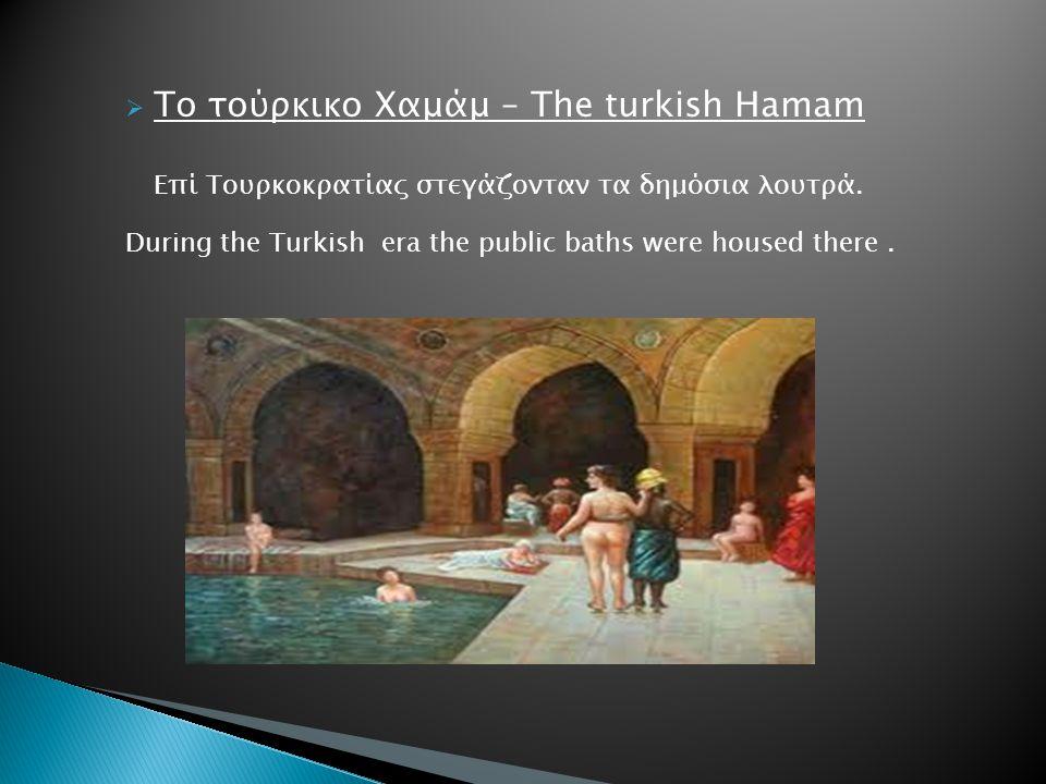  Το τούρκικο Χαμάμ – The turkish Hamam Επί Τουρκοκρατίας στεγάζονταν τα δημόσια λουτρά. During the Turkish era the public baths were housed there.