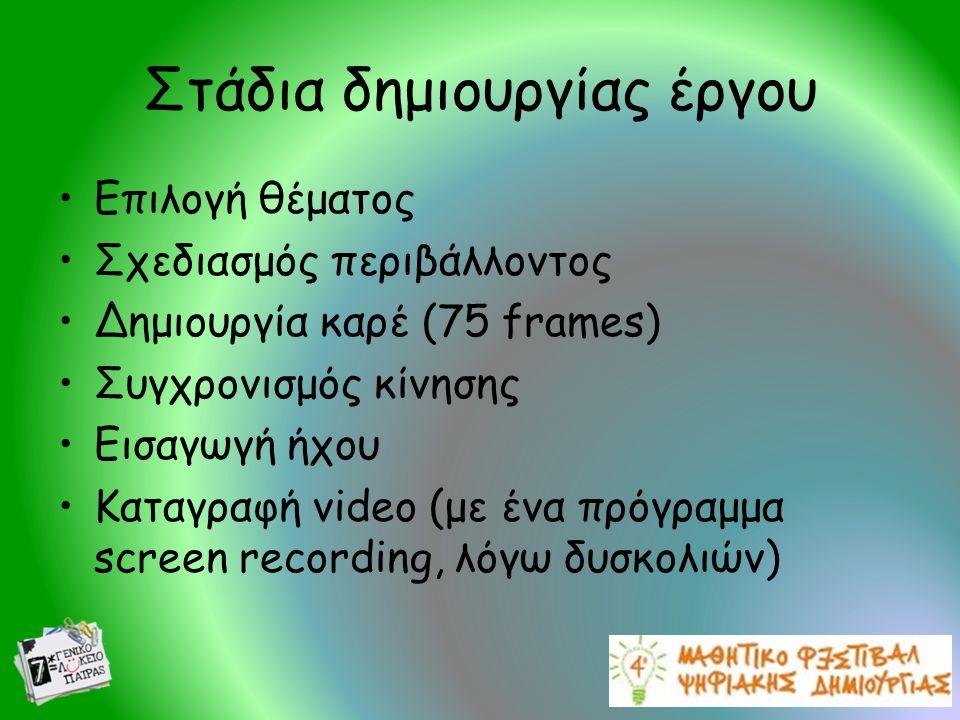 Στάδια δημιουργίας έργου •Επιλογή θέματος •Σχεδιασμός περιβάλλοντος •Δημιουργία καρέ (75 frames) •Συγχρονισμός κίνησης •Εισαγωγή ήχου •Καταγραφή video (με ένα πρόγραμμα screen recording, λόγω δυσκολιών)