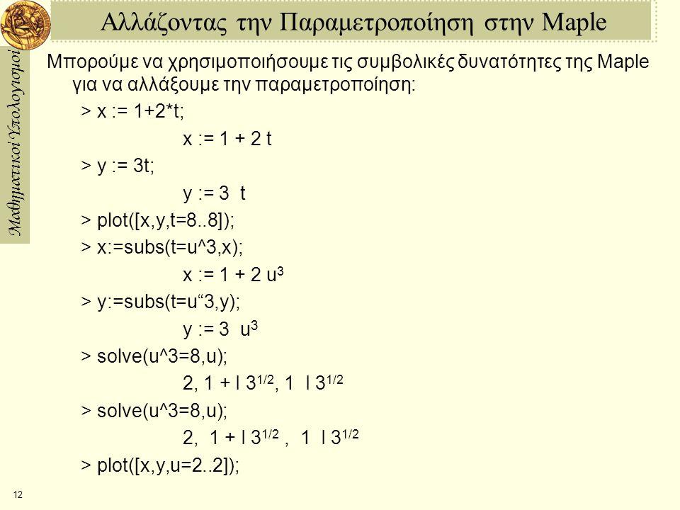 Μαθηματικοί Υπολογισμοί 12 Αλλάζοντας την Παραμετροποίηση στην Maple Μπορούμε να χρησιμοποιήσουμε τις συμβολικές δυνατότητες της Maple για να αλλάξουμε την παραμετροποίηση: > x := 1+2*t; x := 1 + 2 t > y := 3t; y := 3  t > plot([x,y,t=8..8]); > x:=subs(t=u^3,x); x := 1 + 2 u 3 > y:=subs(t=u 3,y); y := 3  u 3 > solve(u^3=8,u); 2, 1 + I 3 1/2, 1  I 3 1/2 > solve(u^3=8,u); 2,  1 + I 3 1/2,  1  I 3 1/2 > plot([x,y,u=2..2]);