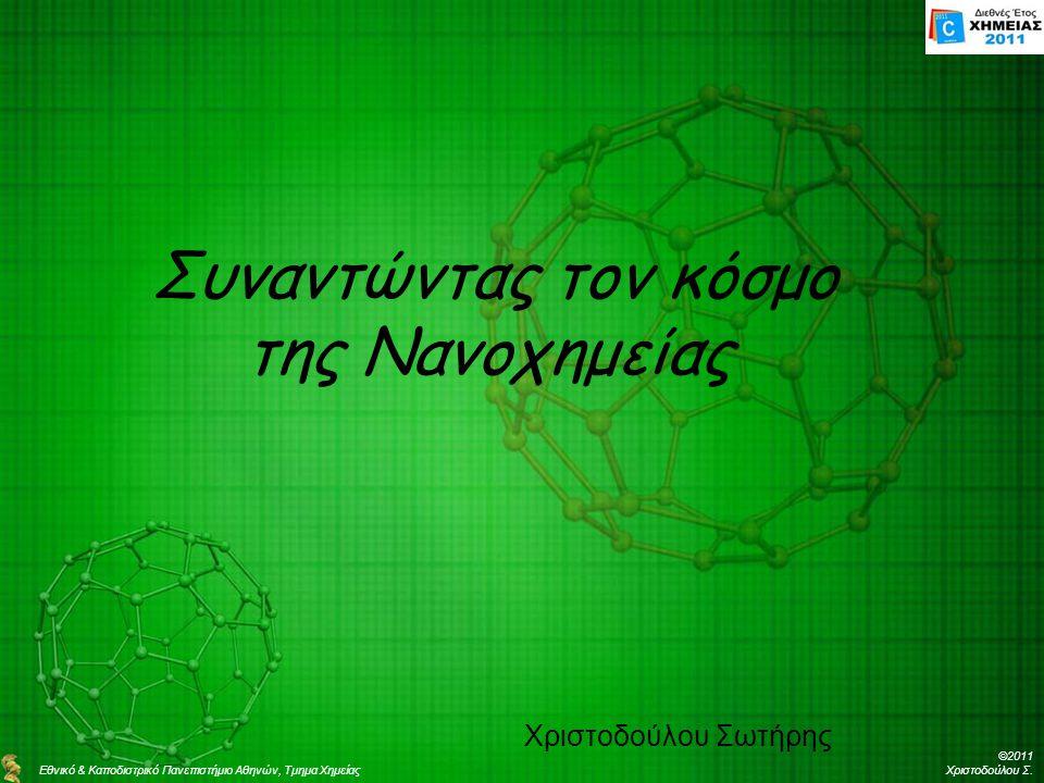 Συναντώντας τον κόσμο της Νανοχημείας Χριστοδούλου Σωτήρης Εθνικό & Καποδιστρικό Πανεπιστήμιο Αθηνών, Τμημα Χημείας ©2011 Χριστοδούλου Σ.