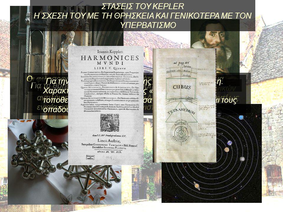 Οι φιλοσοφικές θέσεις του Kepler ήταν μάλλον ένα κράμα πλατωνικών, χριστιανικών και σύγχρονων επιστημονικών αντιλήψεων. Ισχυριζόταν ότι η «Δημιουργία»