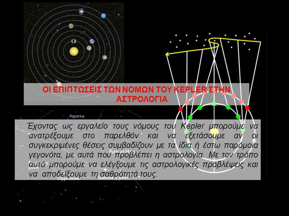 ΟΙ ΕΠΙΠΤΩΣΕΙΣ ΤΩΝ ΝΟΜΩΝ ΤΟΥ KEPLER ΣΤΗΝ ΑΣΤΡΟΛΟΓΙΑ Έχοντας ως εργαλείο τους νόμους του Kepler μπορούμε να ανατρέξουμε στο παρελθόν και να εξετάσουμε αν οι συγκεκριμένες θέσεις συμβαδίζουν με τα ίδια ή έστω παρόμοια γεγονότα, με αυτά που προβλέπει η αστρολογία.