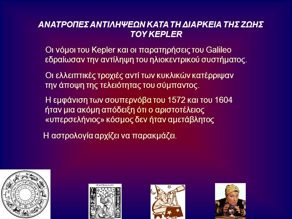ΑΝΑΤΡΟΠΕΣ ΑΝΤΙΛΗΨΕΩΝ ΚΑΤΑ ΤΗ ΔΙΑΡΚΕΙΑ ΤΗΣ ΖΩΗΣ ΤΟΥ KEPLER Οι νόμοι του Kepler και οι παρατηρήσεις του Galileo εδραίωσαν την αντίληψη του ηλιοκεντρικού