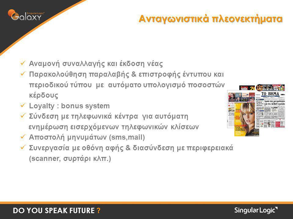 Ανταγωνιστικά πλεονεκτήματα  Αναμονή συναλλαγής και έκδοση νέας  Παρακολούθηση παραλαβής & επιστροφής έντυπου και περιοδικού τύπου με αυτόματο υπολογισμό ποσοστών κέρδους  Loyalty : bonus system  Σύνδεση με τηλεφωνικά κέντρα για αυτόματη ενημέρωση εισερχόμενων τηλεφωνικών κλίσεων  Αποστολή μηνυμάτων (sms,mail)  Συνεργασία με οθόνη αφής & διασύνδεση με περιφερειακά (scanner, συρτάρι κλπ.) DO YOU SPEAK FUTURE ?