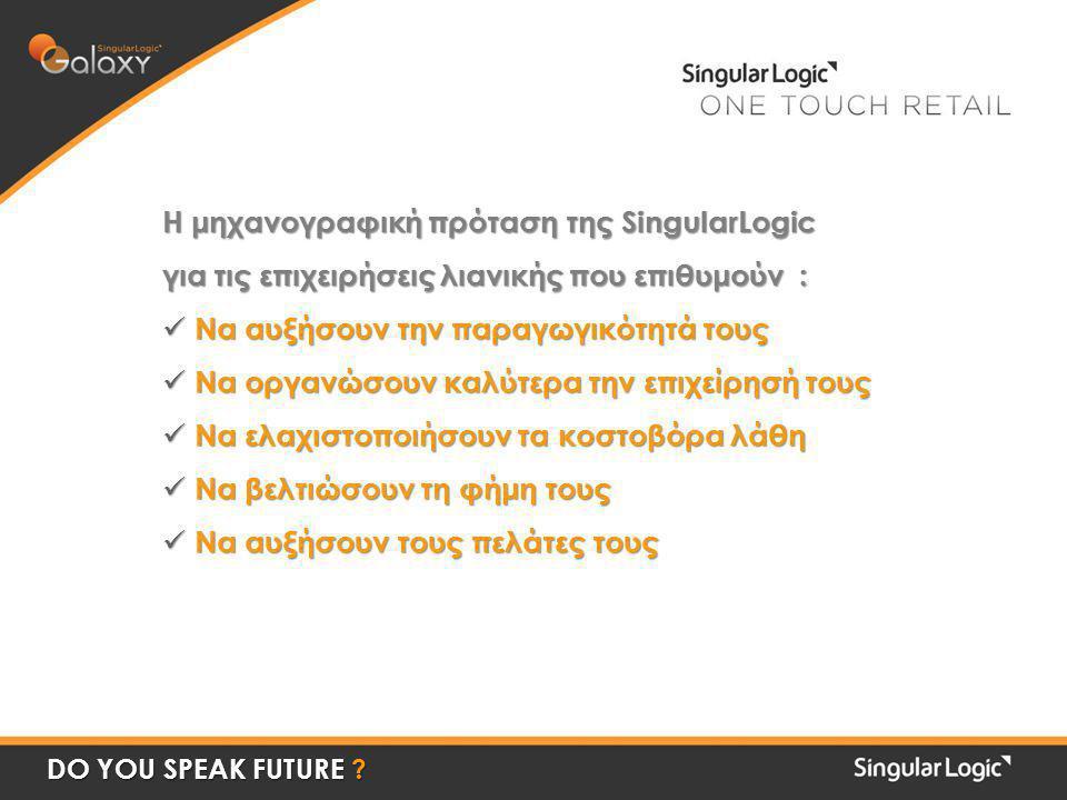 Η μηχανογραφική πρόταση της SingularLogic για τις επιχειρήσεις λιανικής που επιθυμούν :  Να αυξήσουν την παραγωγικότητά τους  Να οργανώσουν καλύτερα την επιχείρησή τους  Να ελαχιστοποιήσουν τα κοστοβόρα λάθη  Να βελτιώσουν τη φήμη τους  Να αυξήσουν τους πελάτες τους DO YOU SPEAK FUTURE ?