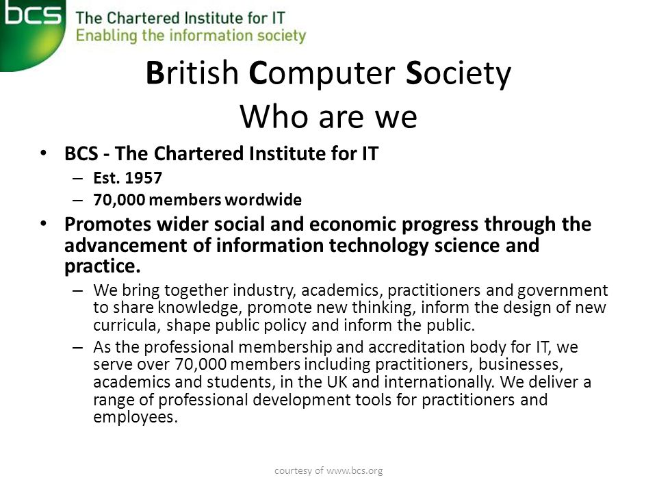 courtesy of   British Computer Society Who are we • BCS - The Chartered Institute for IT – Est.