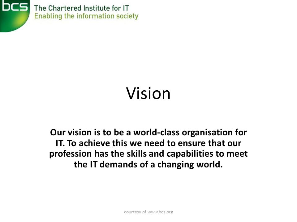 courtesy of www.bcs.org Values • Our values shape how we establish BCS as a world- class organisation for IT, and IT as a world-class profession.