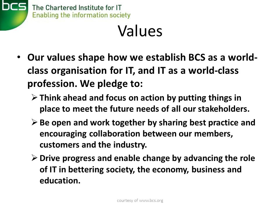 courtesy of   Values • Our values shape how we establish BCS as a world- class organisation for IT, and IT as a world-class profession.