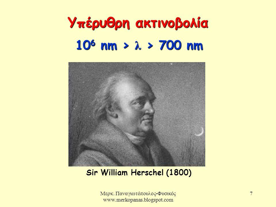 Μερκ. Παναγιωτόπουλος-Φυσικός www.merkopanas.blogspot.com 7 Υπέρυθρη ακτινοβολία 10 6 nm > λ > 700 nm Sir William Herschel (1800)