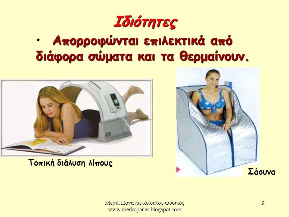 Μερκ. Παναγιωτόπουλος-Φυσικός www.merkopanas.blogspot.com 9 Ιδιότητες Απορροφώνται επιλεκτικά από διάφορα σώματα και τα θερμαίνουν. • Απορροφώνται επι