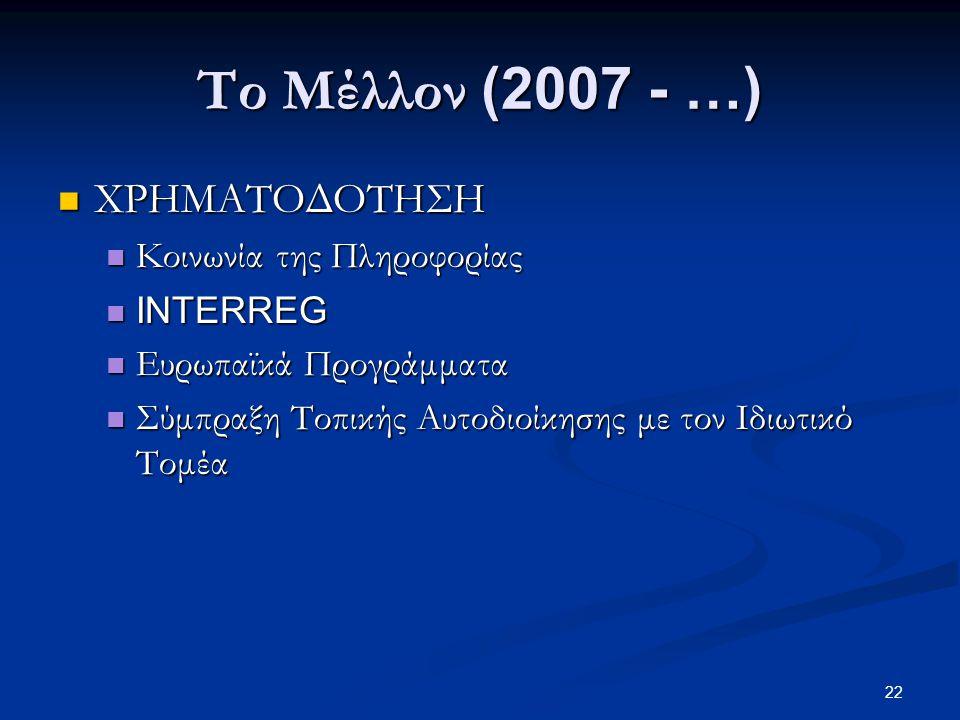 22 Το Μέλλον (2007 - …)  ΧΡΗΜΑΤΟΔΟΤΗΣΗ  Κοινωνία της Πληροφορίας  INTERREG  Ευρωπαϊκά Προγράμματα  Σύμπραξη Τοπικής Αυτοδιοίκησης με τον Ιδιωτικό Τομέα
