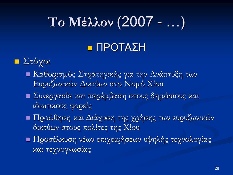 28 Το Μέλλον (2007 - …)  ΠΡΟΤΑΣΗ  Στόχοι  Καθορισμός Στρατηγικής για την Ανάπτυξη των Ευρυζωνικών Δικτύων στο Νομό Χίου  Συνεργασία και παρέμβαση στους δημόσιους και ιδιωτικούς φορείς  Προώθηση και Διάχυση της χρήσης των ευρυζωνικών δικτύων στους πολίτες της Χίου  Προσέλκυση νέων επιχειρήσεων υψηλής τεχνολογίας και τεχνογνωσίας